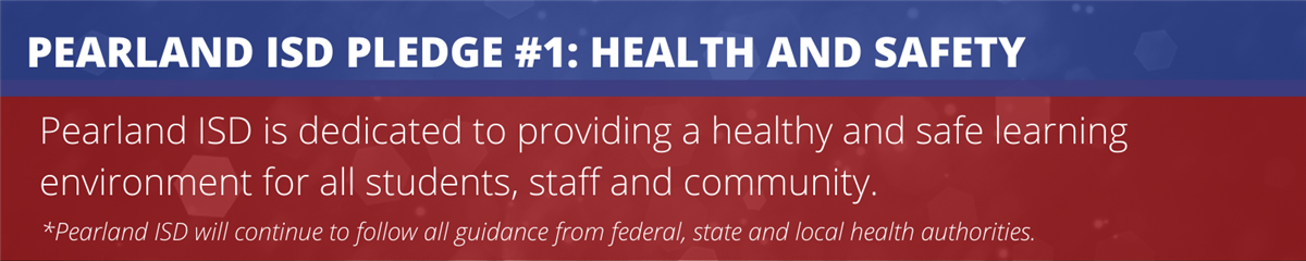 Pearland ISD Pledge 1: Health and Safety. Pearland ISD is dedicated to providing a healthy and safe learning environment for all students, staff and community. Pearland ISD will continue to follow all guidance from federal, state and local health authorities.