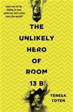 The Unlikely Hero of Room 13 B by Teresa Toten